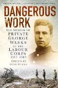 Dangerous Work: The Memoir of Private George Weeks of the Labour Corps 1917-1919