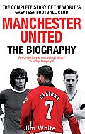 Manchester United The Biography The Complete Story of the Worlds Greatest Football Club