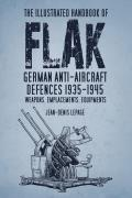 The Illustrated Handbook of Flak: German Anti-Aircraft Defences 1935-1945, Weapons, Emplacements, Equipments