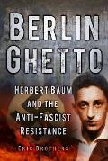 Berlin Ghetto: Herbert Baum and the Anti-Fascist Resistance