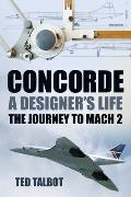 Concorde: A Designer's Life: The Journey to Mach 2