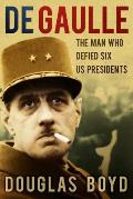 de Gaulle: The Man Who Defied Six US Presidents