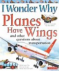 I Wonder Why Planes Have Wings: And Other Questions about Transportation (I Wonder Why)