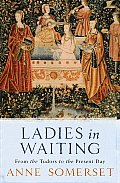 Ladies in Waiting From the Tudors to the Present Day