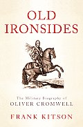 Old Ironsides The Military Biography of Oliver Cromwell