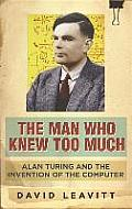Man Who Knew Too Much: Alan Turing and the Invention of Computers