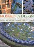 Mosaics by Design Stylish Ideas Essential Techniques & Over 60 Step By Step Projects for Every Home & Garden