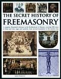 The Secret History of Freemasonry: Unlocking the 1000-Year Old Mysterries of the Brotherhood: The Masonic Rituals, Codes, Signs and Symbols Explained