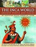 The Inca World: Ancient People & Places: Art, Architecture, Religion, Everyday Life and Culture: The Native Civilizations of the Andes & South America