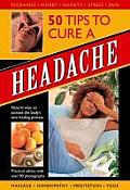 50 Tips to Cure a Headache: Natural Ways to Activate the Body's Own Healing Process