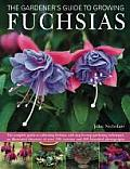 The Gardener's Guide to Growing Fuchsias: The Complete Guide to Cultivating Fuchsias, with Step-By-Step Gardening Techniques, an Illustrated Directory