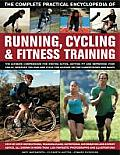 The Complete Practical Encyclopedia of Running, Cycling & Fitness Training: Step-By-Step Instructions, Training Plans, Nutritional Information and Exp