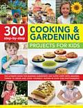 300 Step By Step Cooking & Gardening Projects for Kids The Ultimate Book for Budding Gardeners & Super Chefs with Amazing Things to Grow & Cook