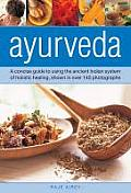 Ayurveda: A Concise Guide to Using the Ancient Indian System of Holistic Healing, Shown in Over 140 Photographs