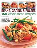 Beans, Grains & Pulses: 150 Wholesome Recipes: All You Need to Know about Beans, Grains, Pulses and Legumes Including Rice, Chickpeas, Couscous, Bulgu