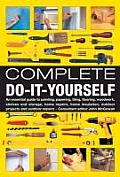 Complete Do-It-Yourself: An Essential Guide to Painting, Papering, Tiling, Flooring, Woodwork, Shelves and Storage, Home Repairs, Home Insulati