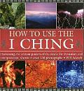 How to Use the I Ching: Harnessing the Ancient Powers of the Oracle for Divination and Interpretation, Shown in Over 150 Photographs