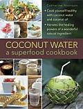 Coconut Water and Coconut Oil: Cook Yourself Healthy with Coconut Water, Oil, Milk and More