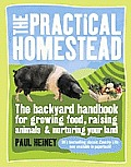 Practical Homestead The Backyard Handbook for Growing Food Raising Animals & Nurturing Your Land