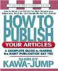 How to Publish Your Articles: A Complete Guide to Making the Right Publication Say Yes (Square One Writer's Guides)