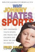 Why Johnny Hates Sports: Why Organized Youth Sports Are Failing Our Children and What We Can Do about It