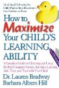 How to Maximize Your Child's Learning Ability: A Complete Guide to Choosing and Using the Best Computer Games, Activities, Learning AIDS, Toys, and Ta