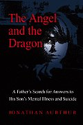 Angel & the Dragon A Fathers Search for Answers to His Sons Mental Illness & Suicide
