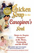 Chicken Soup for the Caregivers Soul Stories to Inspire Caregivers in the Home the Community & the World