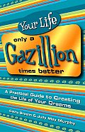Your Life Only a Gazillion Times Better: A Practical Guide to Creating the Life of Your Dreams