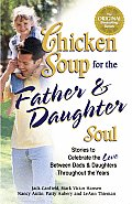 Chicken Soup for the Father & Daughter Soul Stories to Celebrate the Love Between Dads & Daughters Throughout the Years