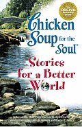 Chicken Soup for the Soul Stories for a Better World 101 Stories to Make the World a Better Place