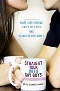 Straight Talk with Gay Guys What Girlfriends Cant Tell You & Straight Men Wont