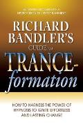 Richard Bandlers Guide to Trance Formation How to Harness the Power of Hypnosis to Ignite Effortless & Lasting Change