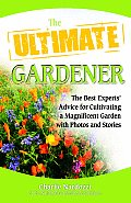 Ultimate Gardener The Best Experts Advice for Cultivating a Magnificent Garden with Photos & Stories