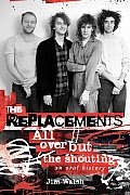 Replacements All Over But the Shouting An Oral History