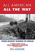 All American All the Way From Market Garden to Berlin The Combat History of the 82nd Airborne Division in World War II