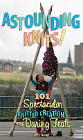 Astounding Knits 101 Spectacular Knitted Creations & Daring Feats
