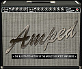 Amped The Illustrated History of the Worlds Greatest Amplifiers