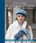 Knitting Hats & Mittens from Around the World 34 Heirloom Patterns in a Variety of Styles & Techniques
