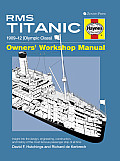 RMS Titanic Owners Workshop Manual 1909 1912 Olympic Class An Insight into the Design Construction & Operation of the Most Famous Passenger Ship of All Time