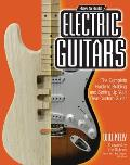 How to Build Electric Guitars The Complete Guide to Building & Setting Up Your Own Custom Guitar