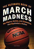 Ultimate Book of March Madness The Players Games & Cinderellas that Captivated a Nation