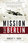 Mission to Berlin The American Airmen Who Struck the Heart of Hitlers Reich
