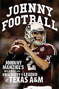 Johnny Football: Johnny Manziel's Wild Ride from Obscurity to Legend at Texas A & M