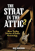 Strat in the Attic II More Thrilling Stories of Guitar Archaeology