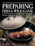 Preparing Fish & Wild Game Exceptional Recipes for the Finest of Wild Game Feasts