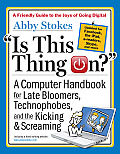 Is This Thing On 1st Edition A Computer Handbook for Late Bloomers Technophobes & the Kicking & Screaming