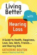 Living Better with Hearing Loss: A Guide to Health, Happiness, Love, Sex, Work, Friends . . . andHearing Aids