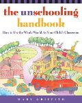 Unschooling Handbook How to Use the Whole World as Your Childs Classroom