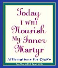 Today I Will Nourish My Inner Martyr Affirmations for Cynics